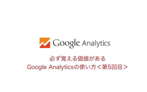 必ず覚える価値がある、Google Analyticsの使い方<第5回目>