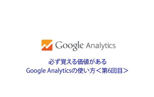 必ず覚える価値がある、Google Analyticsの使い方<第6回目>