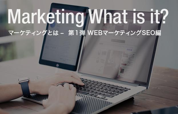 マーケティングとは – 第1弾 WEBマーケティングSEO編