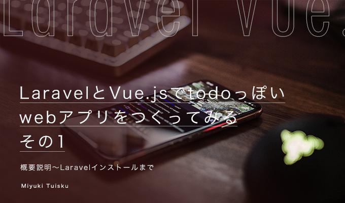 LaravelとVue.jsでtodoっぽいwebアプリをつくってみる【その1:概要説明~Laravelインストールまで】